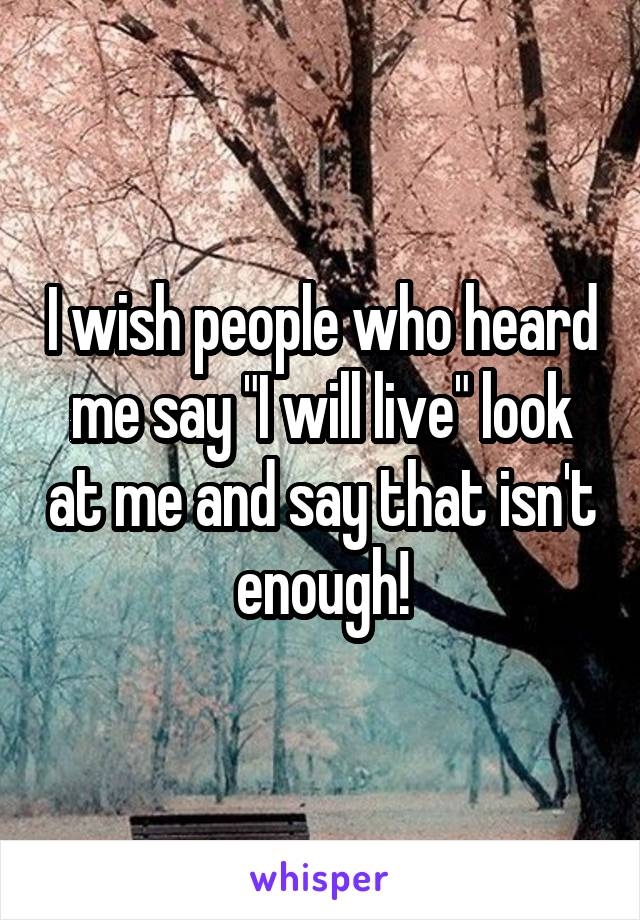 """I wish people who heard me say """"I will live"""" look at me and say that isn't enough!"""