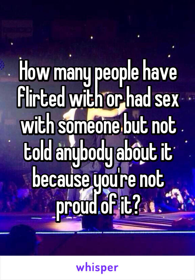 How many people have flirted with or had sex with someone but not told anybody about it because you're not proud of it?
