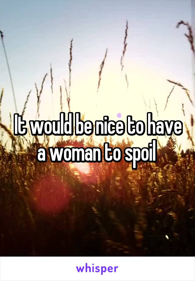 It would be nice to have a woman to spoil