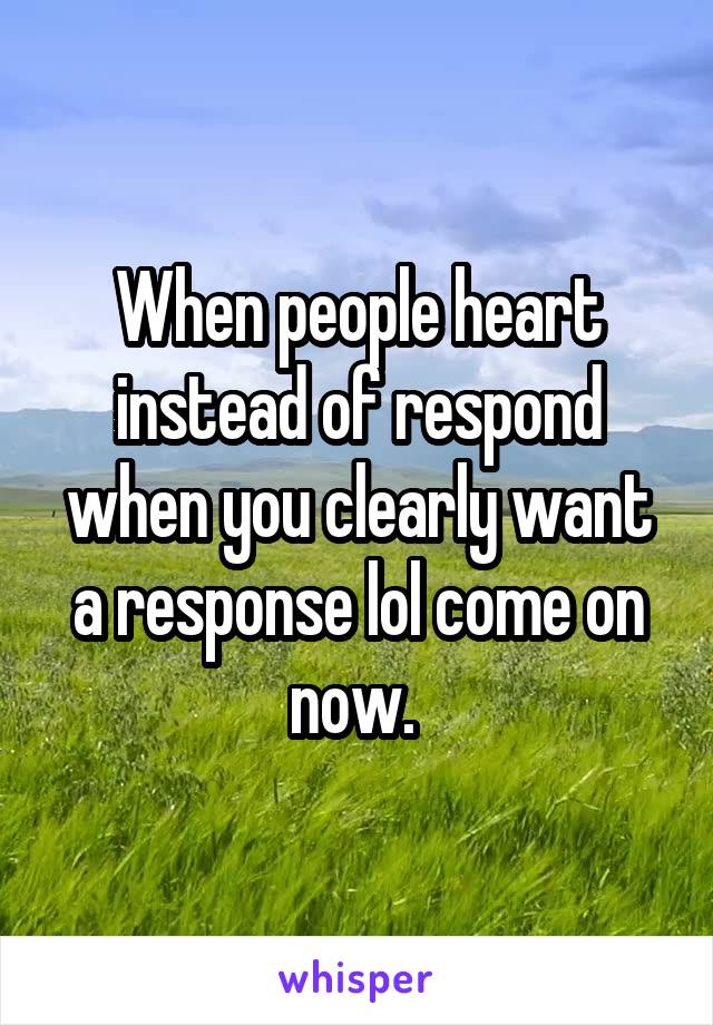When people heart instead of respond when you clearly want a response lol come on now.