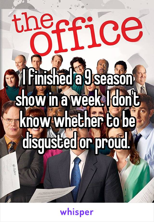 I finished a 9 season show in a week. I don't know whether to be disgusted or proud.