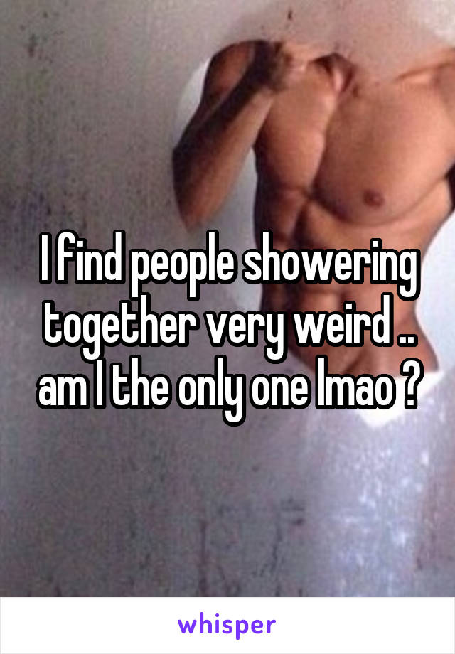 I find people showering together very weird .. am I the only one lmao ?