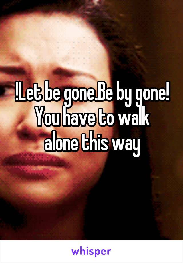 !Let be gone.Be by gone! You have to walk alone this way