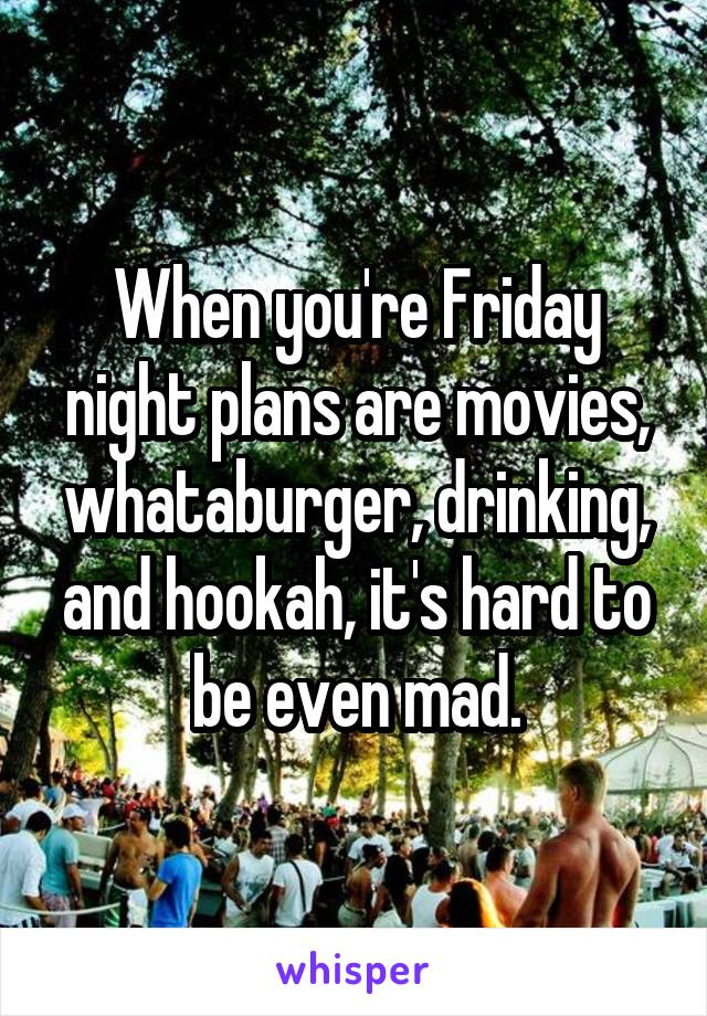 When you're Friday night plans are movies, whataburger, drinking, and hookah, it's hard to be even mad.