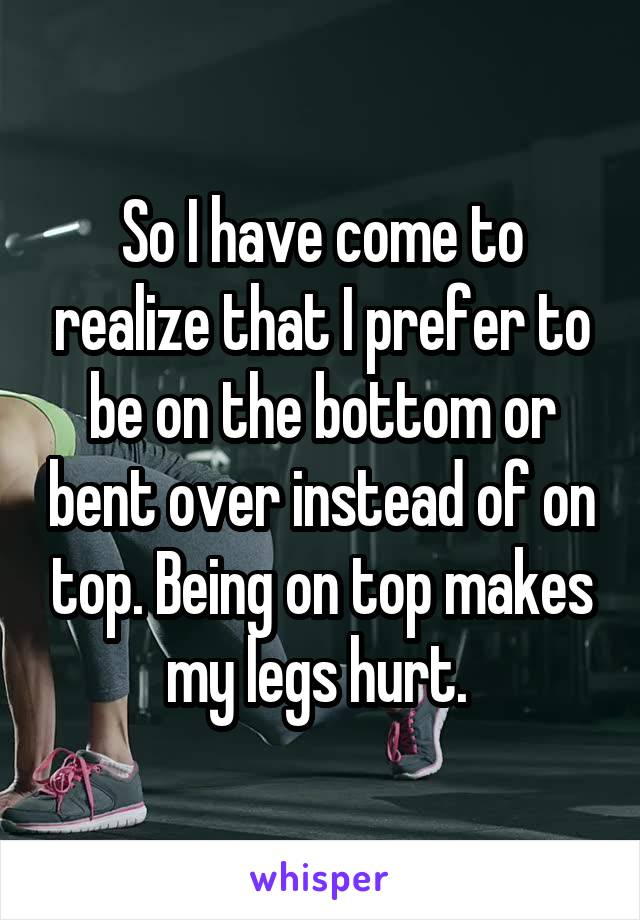 So I have come to realize that I prefer to be on the bottom or bent over instead of on top. Being on top makes my legs hurt.