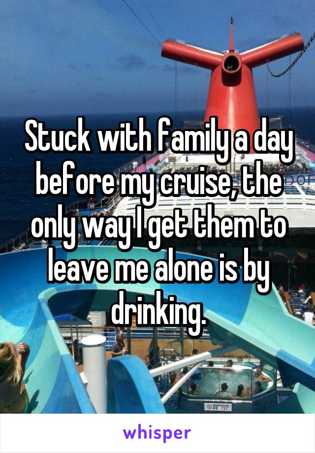 Stuck with family a day before my cruise, the only way I get them to leave me alone is by drinking.