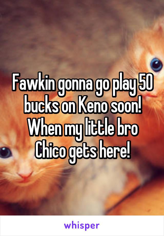 Fawkin gonna go play 50 bucks on Keno soon! When my little bro Chico gets here!