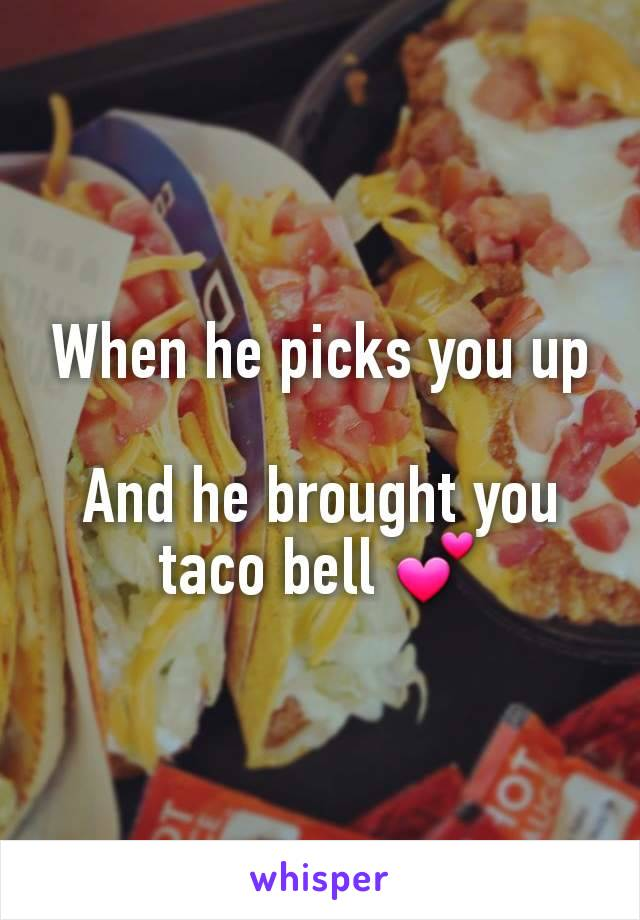 When he picks you up  And he brought you taco bell 💕