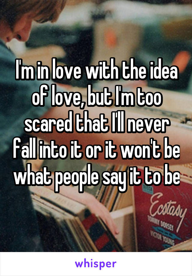 I'm in love with the idea of love, but I'm too scared that I'll never fall into it or it won't be what people say it to be