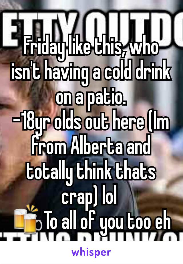 Friday like this, who isn't having a cold drink on a patio. -18yr olds out here (Im from Alberta and totally think thats crap) lol  🍻To all of you too eh