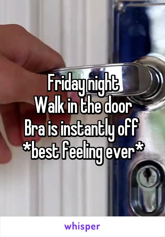 Friday night Walk in the door Bra is instantly off  *best feeling ever*