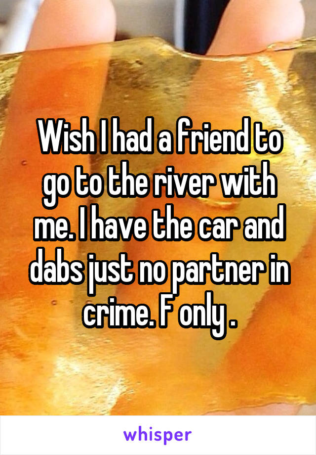 Wish I had a friend to go to the river with me. I have the car and dabs just no partner in crime. F only .