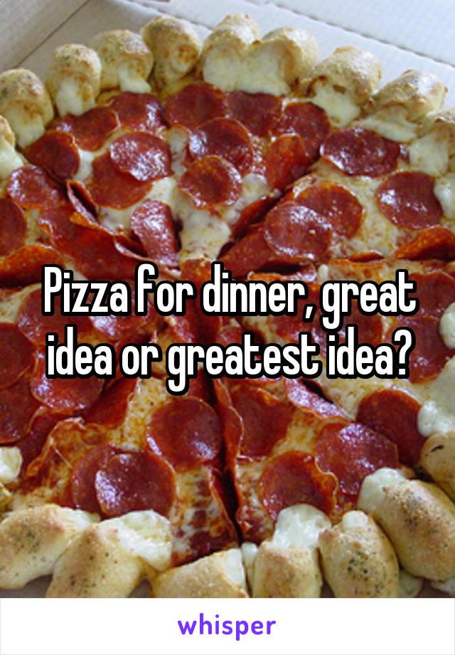 Pizza for dinner, great idea or greatest idea?
