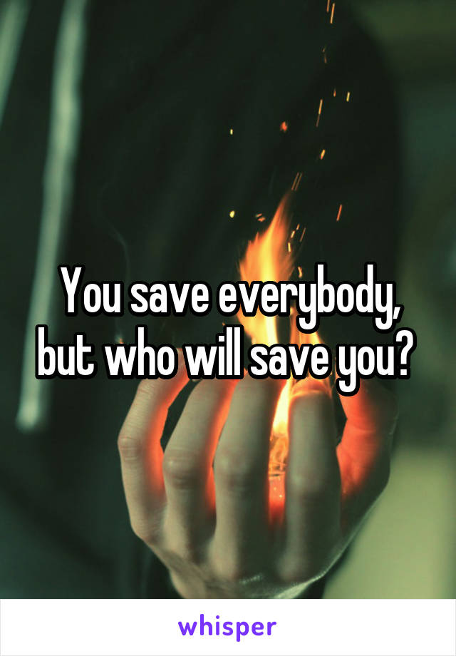 You save everybody, but who will save you?