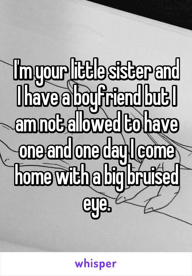 I'm your little sister and I have a boyfriend but I am not allowed to have one and one day I come home with a big bruised eye.