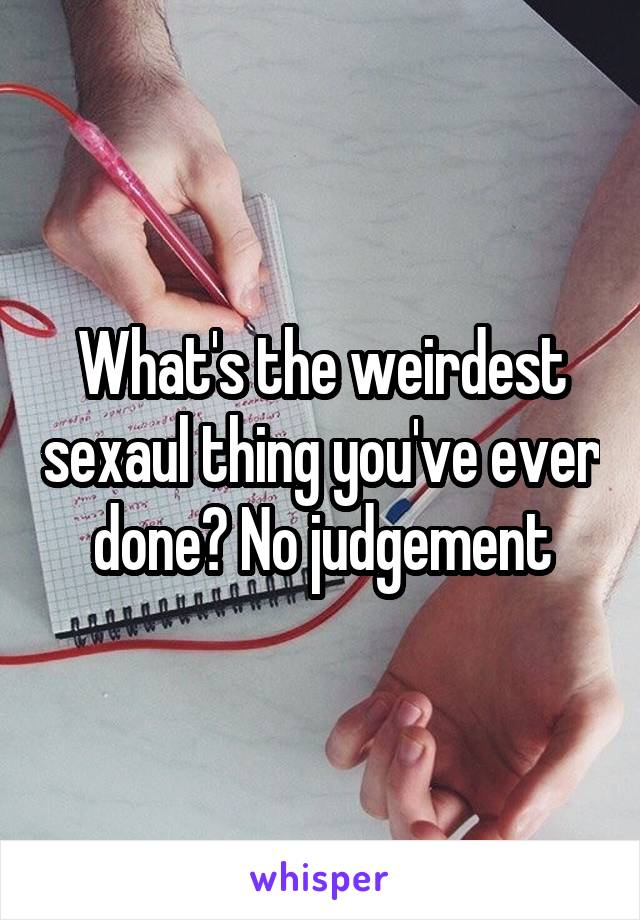 What's the weirdest sexaul thing you've ever done? No judgement