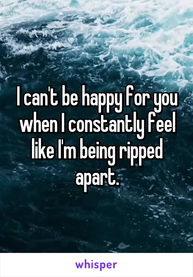 I can't be happy for you when I constantly feel like I'm being ripped apart.
