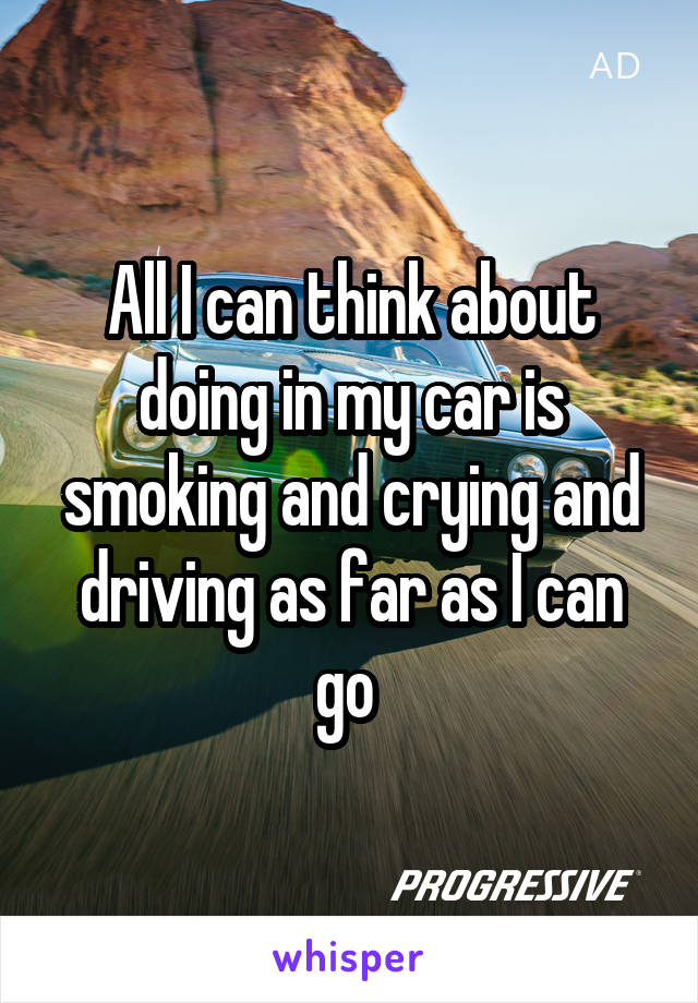 All I can think about doing in my car is smoking and crying and driving as far as I can go