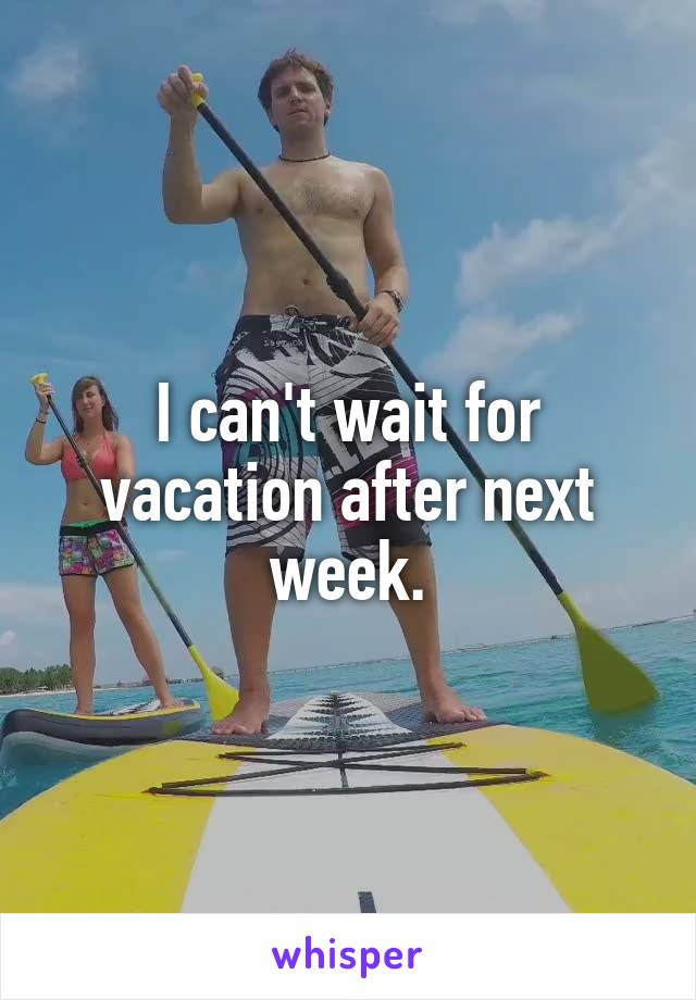 I can't wait for vacation after next week.