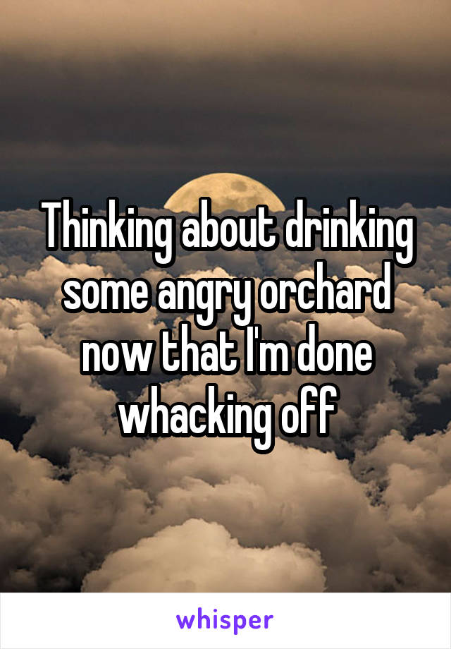 Thinking about drinking some angry orchard now that I'm done whacking off