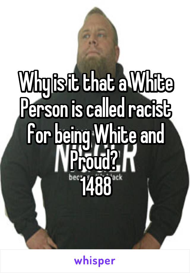 Why is it that a White Person is called racist for being White and Proud?  1488