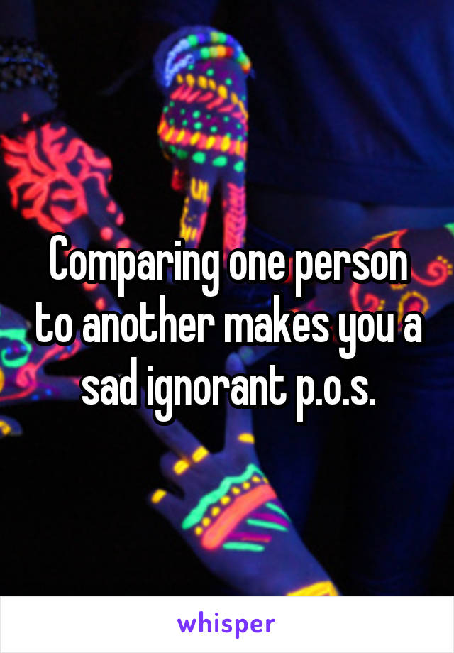 Comparing one person to another makes you a sad ignorant p.o.s.
