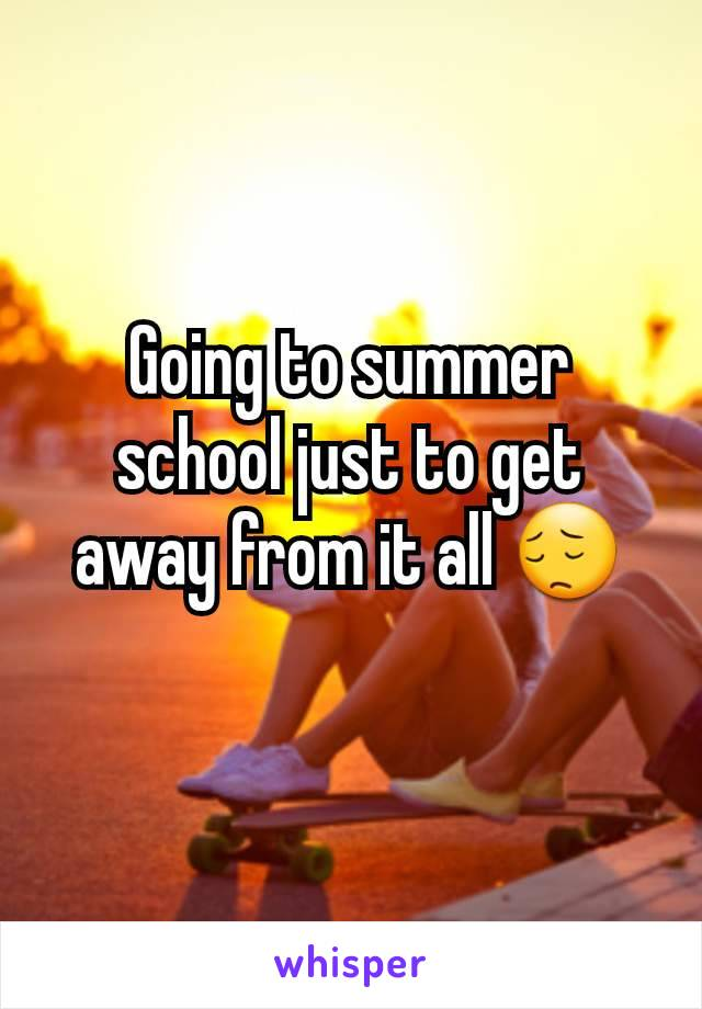 Going to summer school just to get away from it all 😔