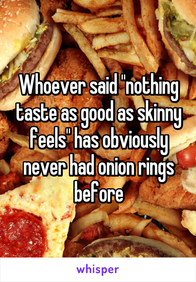 """Whoever said """"nothing taste as good as skinny feels"""" has obviously never had onion rings before"""