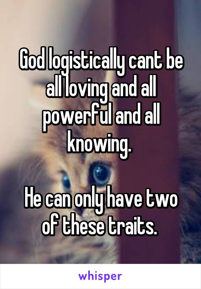 God logistically cant be all loving and all powerful and all knowing.   He can only have two of these traits.