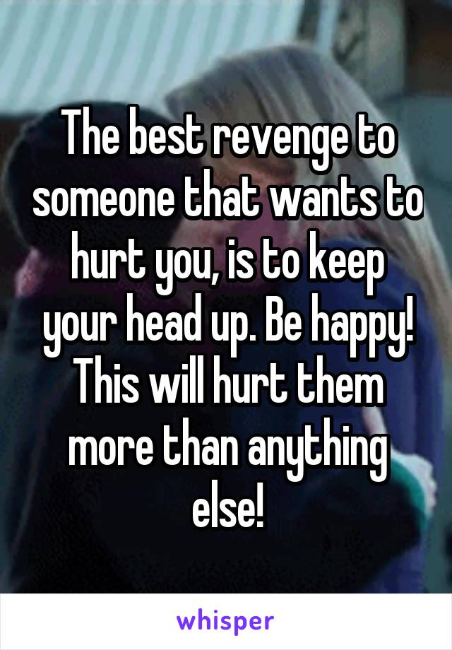 The best revenge to someone that wants to hurt you, is to keep your head up. Be happy! This will hurt them more than anything else!