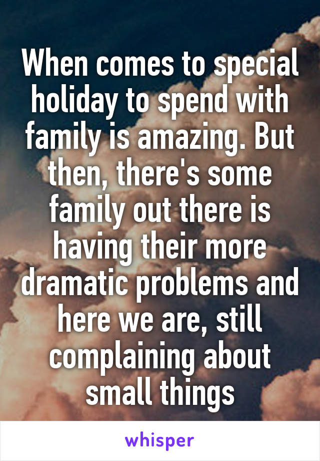 When comes to special holiday to spend with family is amazing. But then, there's some family out there is having their more dramatic problems and here we are, still complaining about small things