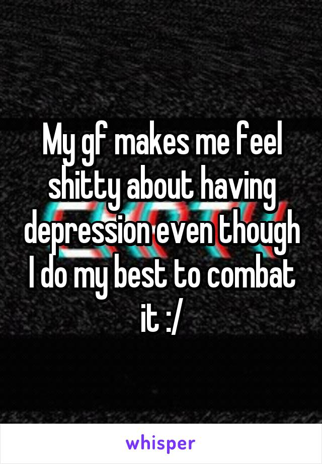 My gf makes me feel shitty about having depression even though I do my best to combat it :/