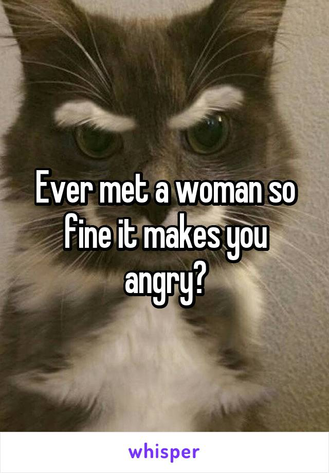 Ever met a woman so fine it makes you angry?