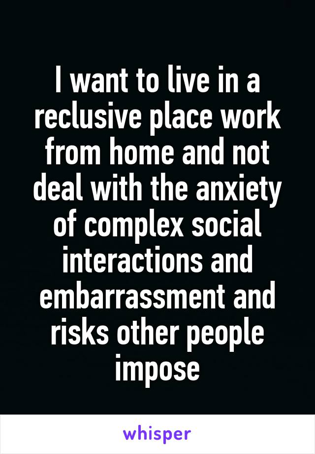 I want to live in a reclusive place work from home and not deal with the anxiety of complex social interactions and embarrassment and risks other people impose