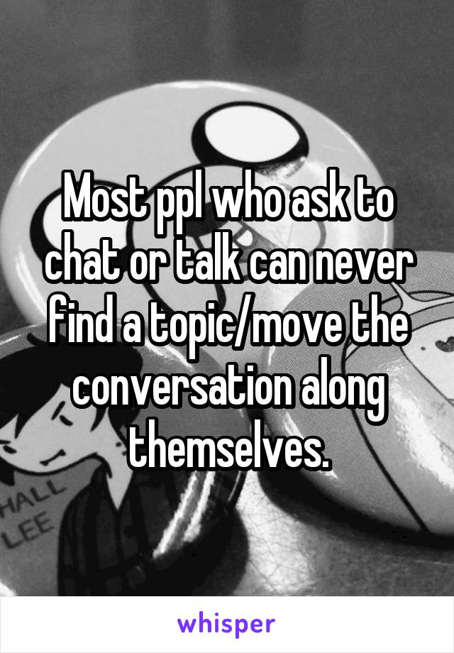 Most ppl who ask to chat or talk can never find a topic/move the conversation along themselves.