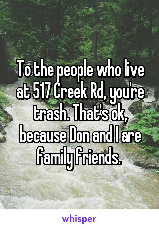 To the people who live at 517 Creek Rd, you're trash. That's ok, because Don and I are family friends.