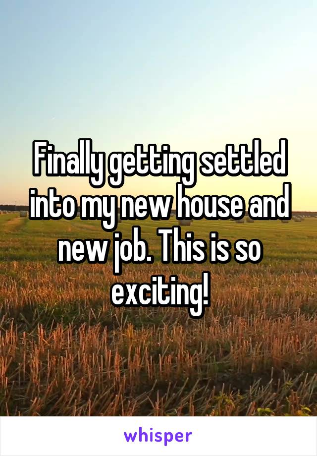 Finally getting settled into my new house and new job. This is so exciting!