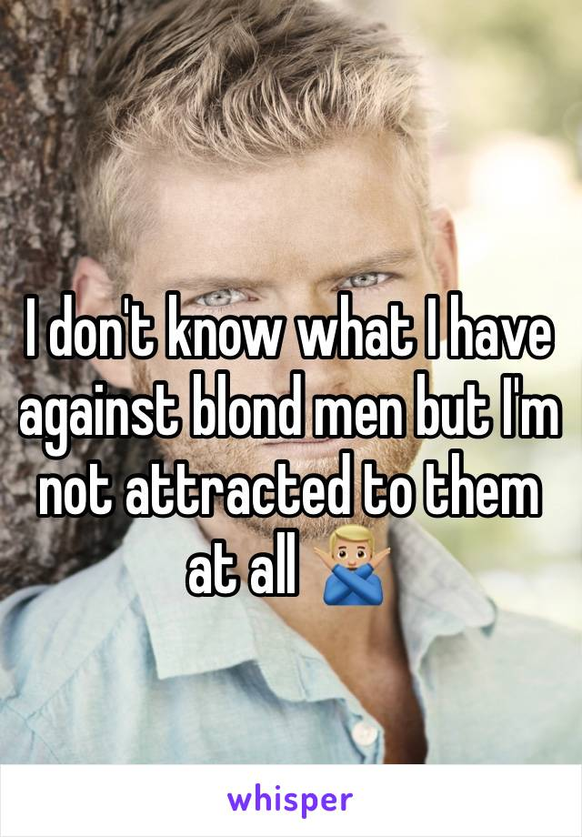 I don't know what I have against blond men but I'm not attracted to them at all 🙅🏼♂️
