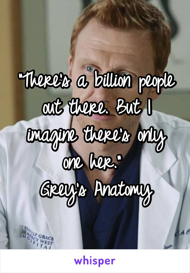 """""""There's a billion people out there. But I imagine there's only one her.""""  Grey's Anatomy"""