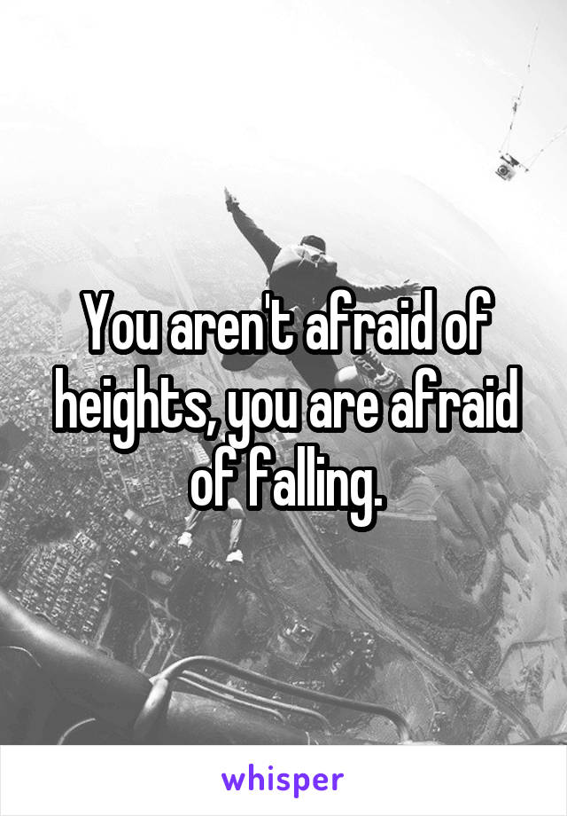 You aren't afraid of heights, you are afraid of falling.