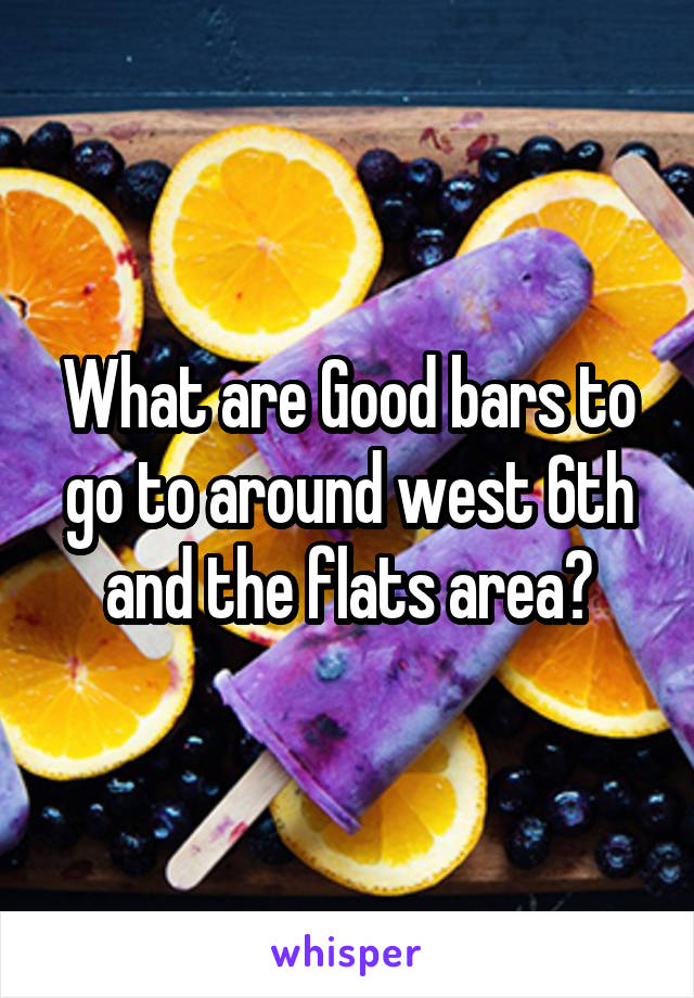 What are Good bars to go to around west 6th and the flats area?