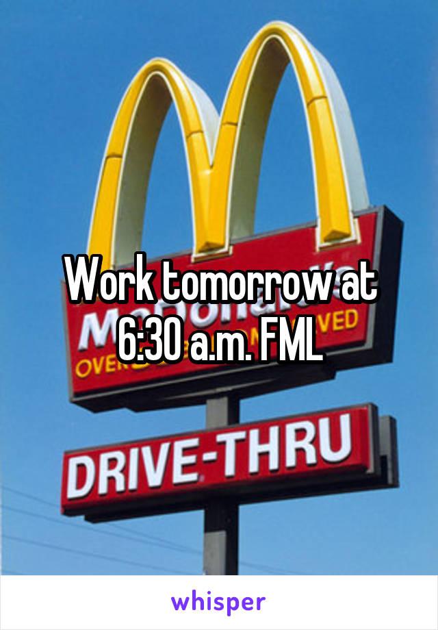 Work tomorrow at 6:30 a.m. FML