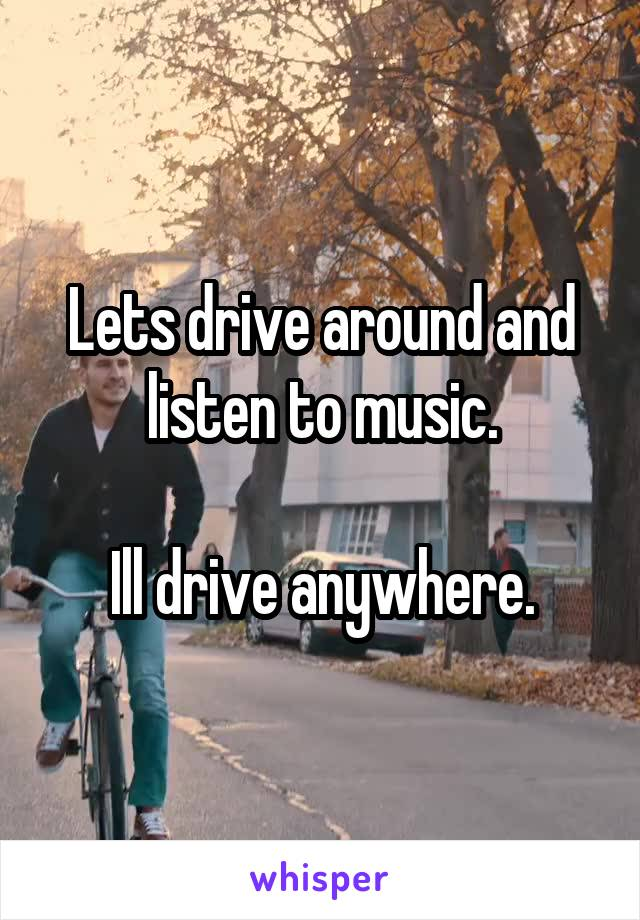 Lets drive around and listen to music.  Ill drive anywhere.