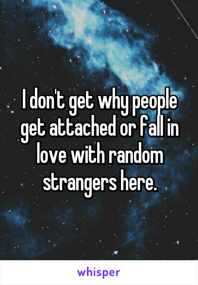 I don't get why people get attached or fall in love with random strangers here.