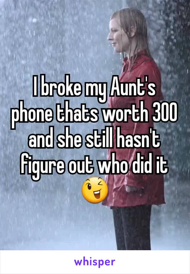 I broke my Aunt's phone thats worth 300  and she still hasn't figure out who did it 😉