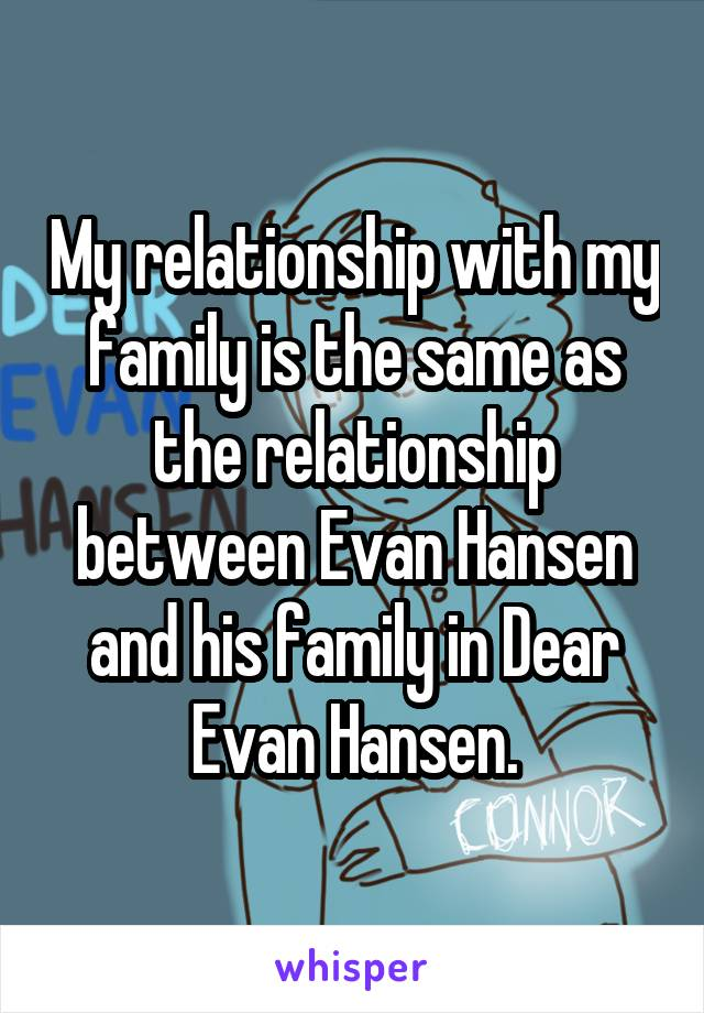 My relationship with my family is the same as the relationship between Evan Hansen and his family in Dear Evan Hansen.