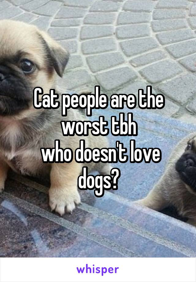 Cat people are the worst tbh  who doesn't love dogs?