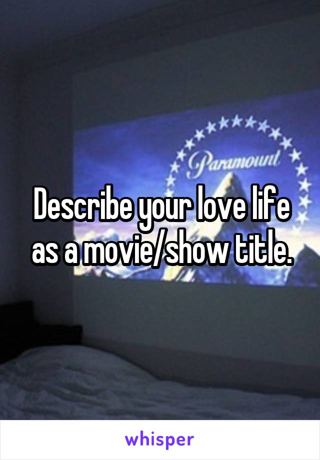 Describe your love life as a movie/show title.