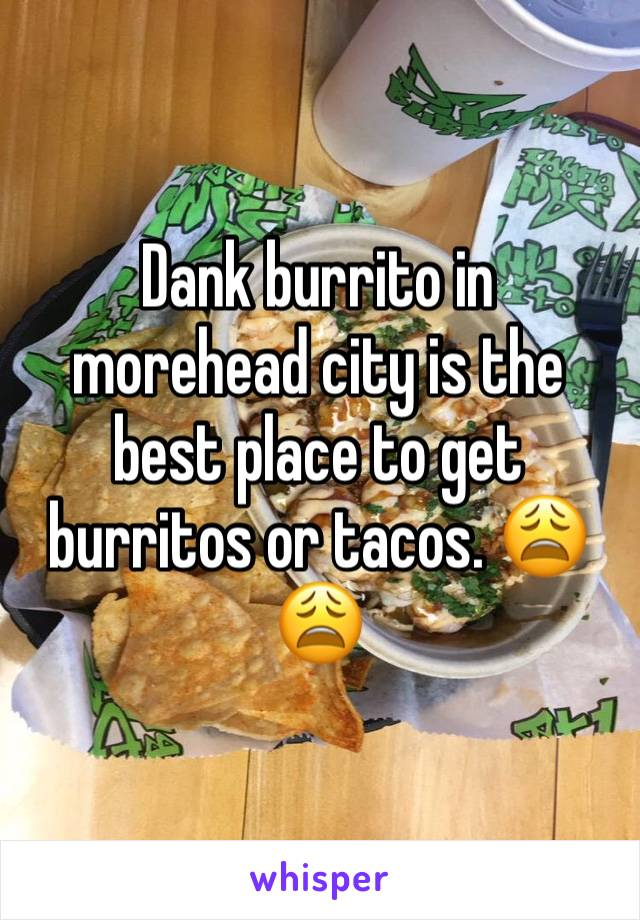 Dank burrito in morehead city is the best place to get burritos or tacos. 😩😩