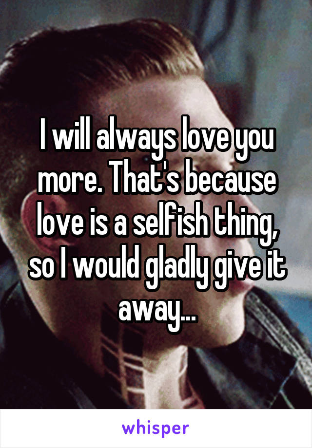 I will always love you more. That's because love is a selfish thing, so I would gladly give it away...
